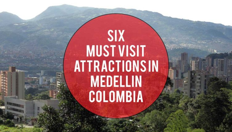 Six Must Visit Attractions in Medellin, Colombia
